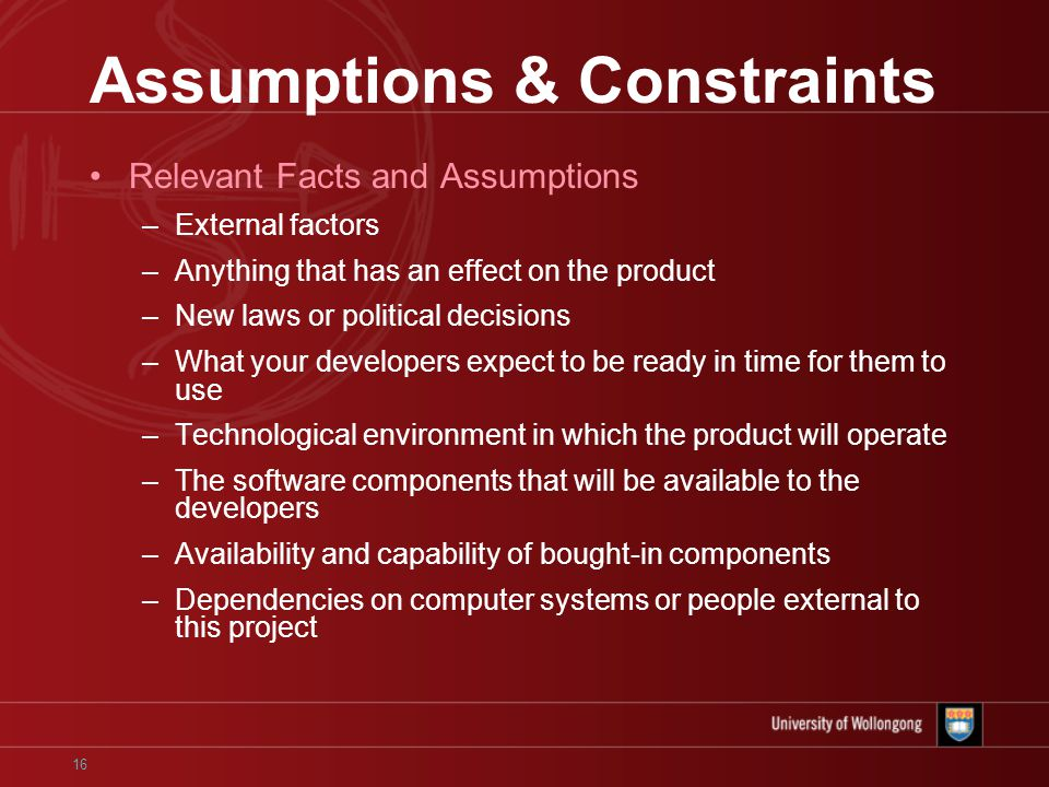 16 Assumptions & Constraints Relevant Facts and Assumptions –External factors –Anything that has an effect on the product –New laws or political decisions –What your developers expect to be ready in time for them to use –Technological environment in which the product will operate –The software components that will be available to the developers –Availability and capability of bought-in components –Dependencies on computer systems or people external to this project