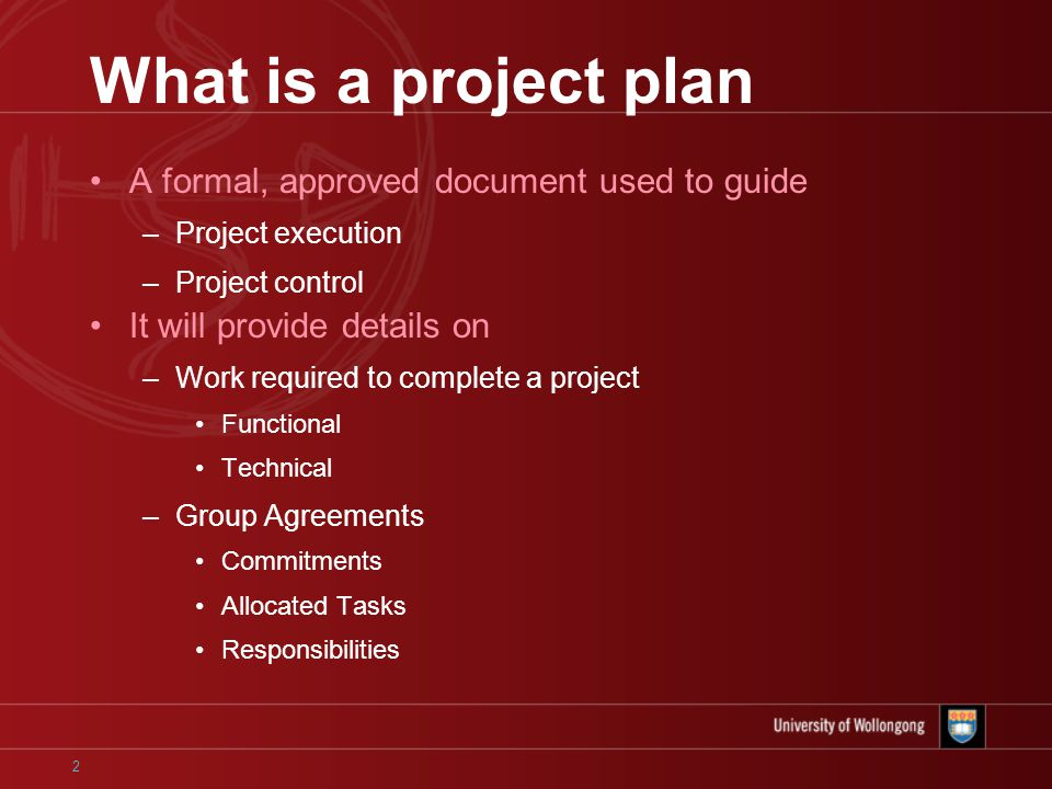 2 What is a project plan A formal, approved document used to guide –Project execution –Project control It will provide details on –Work required to complete a project Functional Technical –Group Agreements Commitments Allocated Tasks Responsibilities