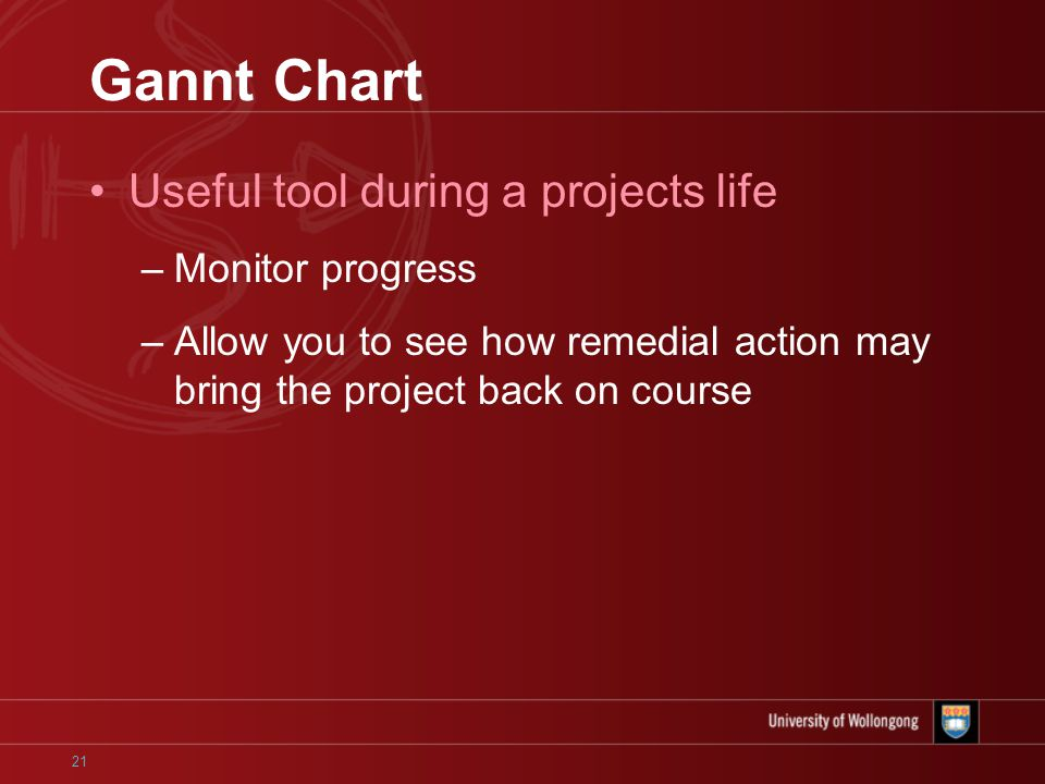 21 Gannt Chart Useful tool during a projects life –Monitor progress –Allow you to see how remedial action may bring the project back on course