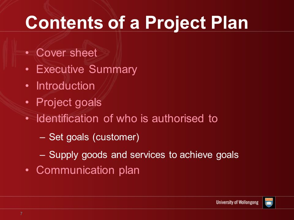 7 Contents of a Project Plan Cover sheet Executive Summary Introduction Project goals Identification of who is authorised to –Set goals (customer) –Supply goods and services to achieve goals Communication plan
