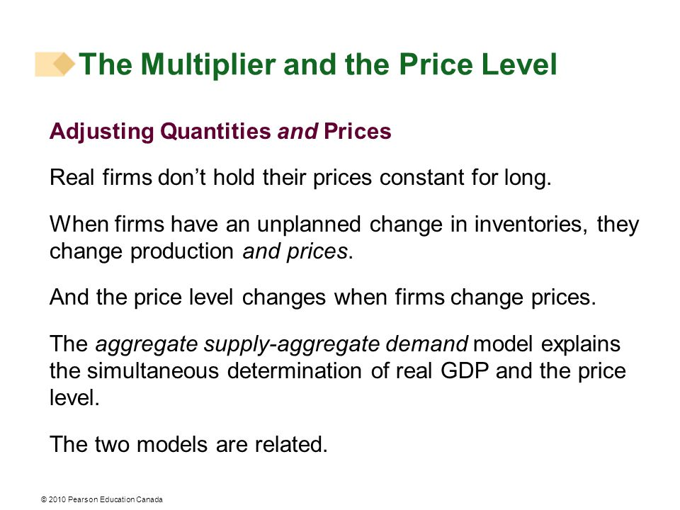© 2010 Pearson Education Canada The Multiplier and the Price Level Adjusting Quantities and Prices Real firms don't hold their prices constant for long.