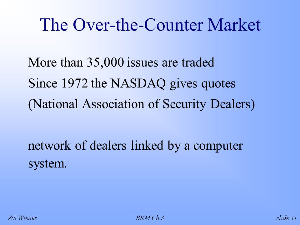 Zvi WienerBKM Ch 3 slide 11 The Over-the-Counter Market More than 35,000 issues are traded Since 1972 the NASDAQ gives quotes (National Association of Security Dealers) network of dealers linked by a computer system.