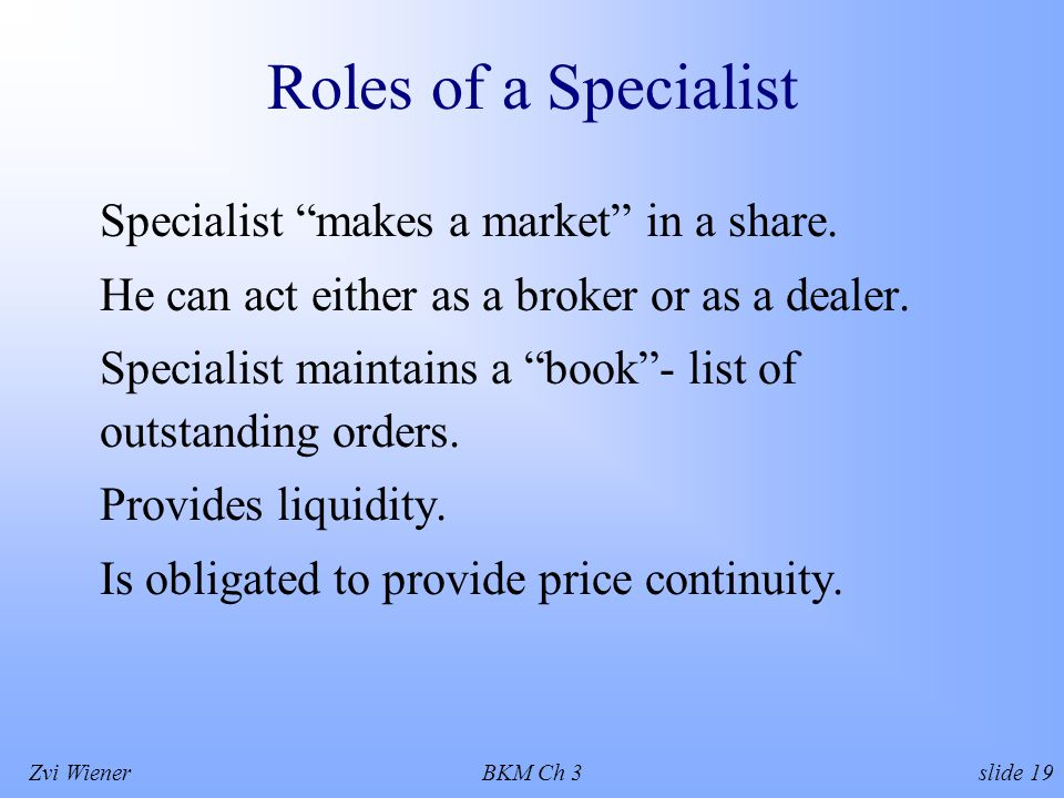 Zvi WienerBKM Ch 3 slide 19 Roles of a Specialist Specialist makes a market in a share.