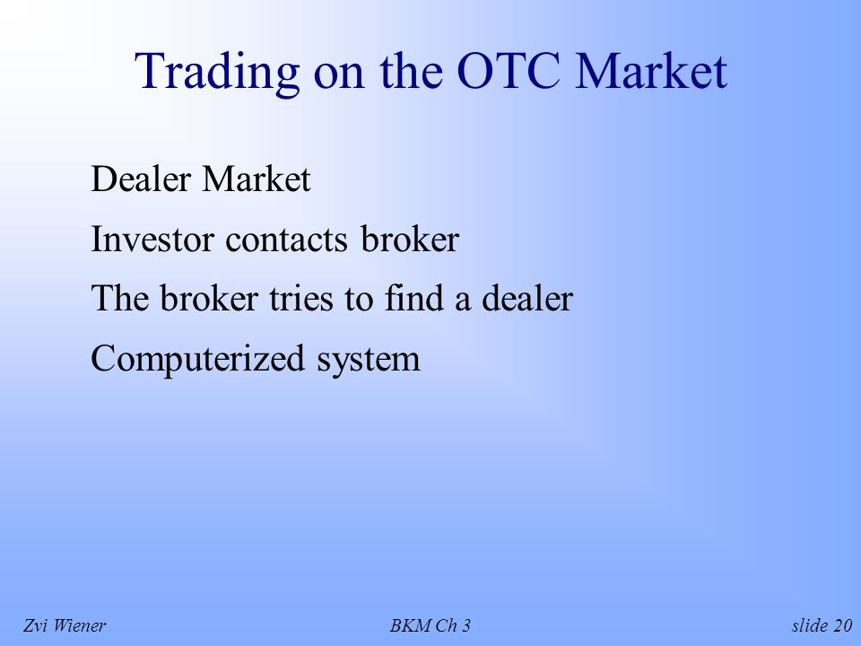 Zvi WienerBKM Ch 3 slide 20 Trading on the OTC Market Dealer Market Investor contacts broker The broker tries to find a dealer Computerized system