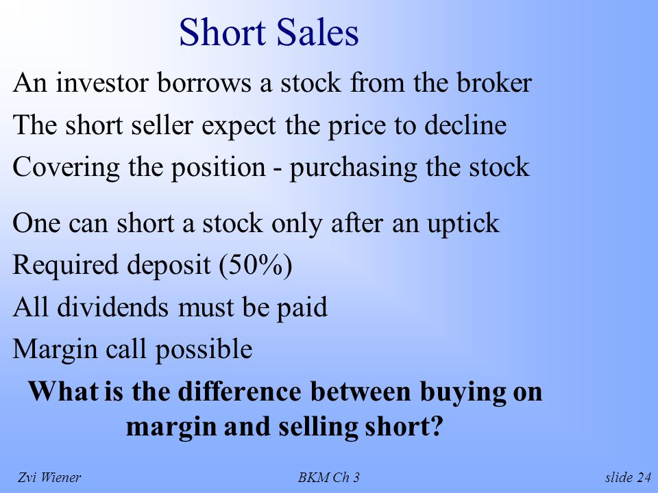 Zvi WienerBKM Ch 3 slide 24 Short Sales An investor borrows a stock from the broker The short seller expect the price to decline Covering the position - purchasing the stock One can short a stock only after an uptick Required deposit (50%) All dividends must be paid Margin call possible What is the difference between buying on margin and selling short
