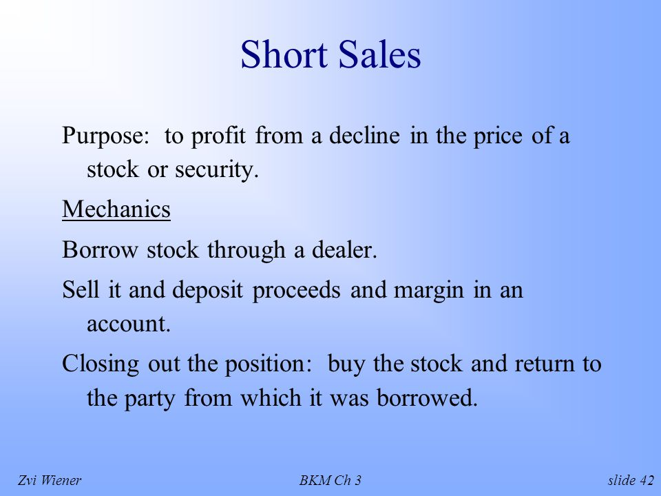 Zvi WienerBKM Ch 3 slide 42 Short Sales Purpose: to profit from a decline in the price of a stock or security.