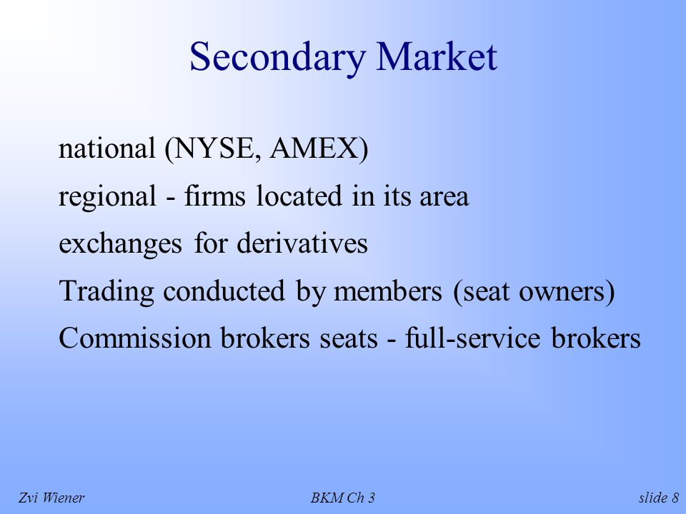 Zvi WienerBKM Ch 3 slide 8 Secondary Market national (NYSE, AMEX) regional - firms located in its area exchanges for derivatives Trading conducted by members (seat owners) Commission brokers seats - full-service brokers
