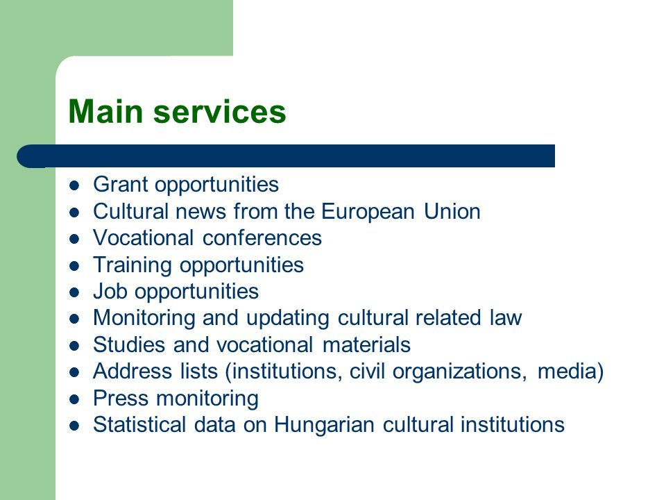 Main services Grant opportunities Cultural news from the European Union Vocational conferences Training opportunities Job opportunities Monitoring and updating cultural related law Studies and vocational materials Address lists (institutions, civil organizations, media) Press monitoring Statistical data on Hungarian cultural institutions