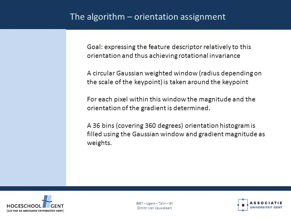 The algorithm – orientation assignment IBBT – Ugent – Telin – IPI Dimitri Van Cauwelaert Goal: expressing the feature descriptor relatively to this orientation and thus achieving rotational invariance A circular Gaussian weighted window (radius depending on the scale of the keypoint) is taken around the keypoint For each pixel within this window the magnitude and the orientation of the gradient is determined.