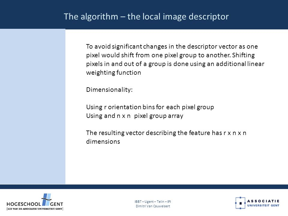 The algorithm – the local image descriptor IBBT – Ugent – Telin – IPI Dimitri Van Cauwelaert To avoid significant changes in the descriptor vector as one pixel would shift from one pixel group to another.