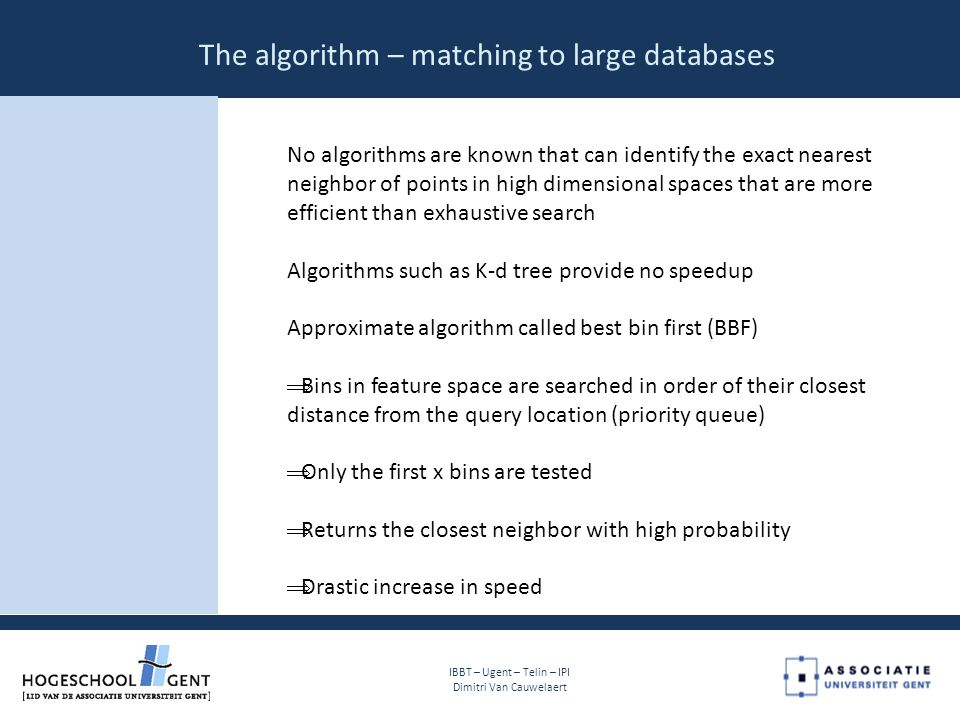The algorithm – matching to large databases IBBT – Ugent – Telin – IPI Dimitri Van Cauwelaert No algorithms are known that can identify the exact nearest neighbor of points in high dimensional spaces that are more efficient than exhaustive search Algorithms such as K-d tree provide no speedup Approximate algorithm called best bin first (BBF)  Bins in feature space are searched in order of their closest distance from the query location (priority queue)  Only the first x bins are tested  Returns the closest neighbor with high probability  Drastic increase in speed