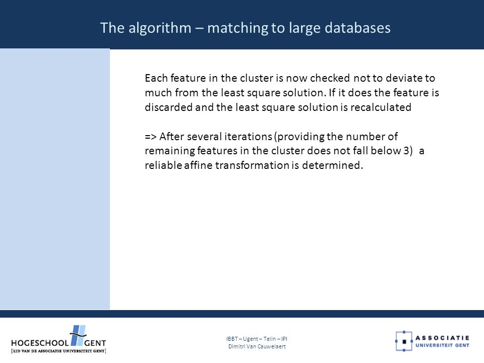 The algorithm – matching to large databases IBBT – Ugent – Telin – IPI Dimitri Van Cauwelaert Each feature in the cluster is now checked not to deviate to much from the least square solution.