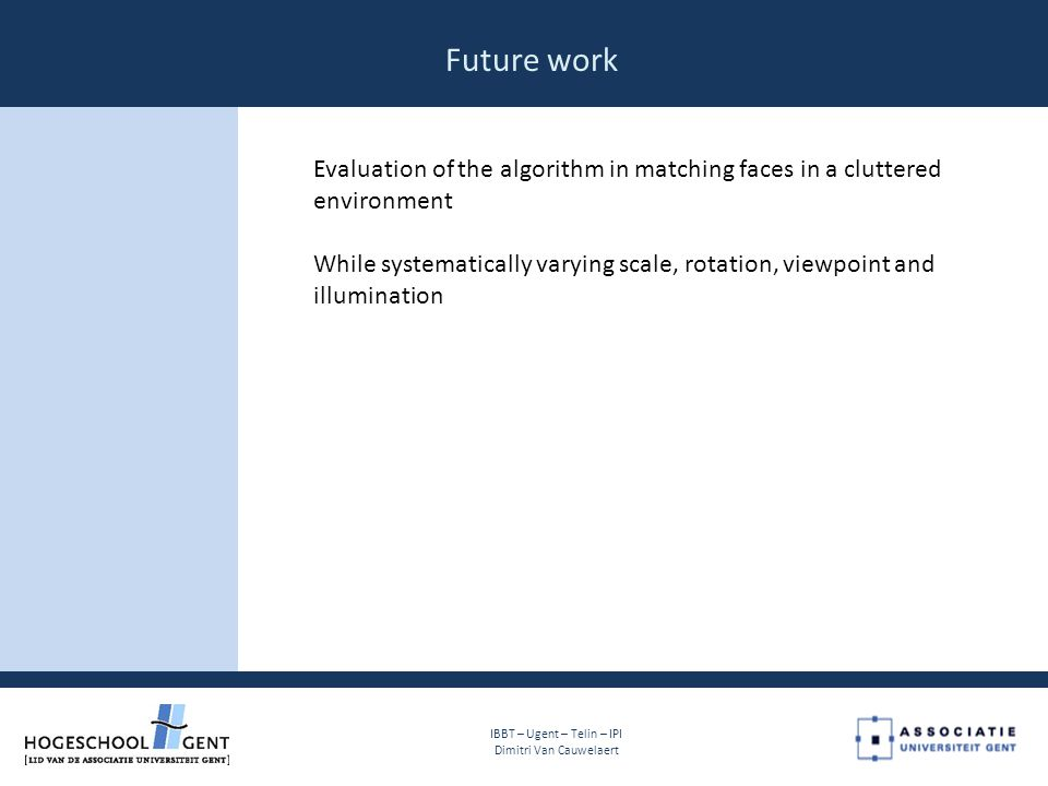 Future work Evaluation of the algorithm in matching faces in a cluttered environment While systematically varying scale, rotation, viewpoint and illumination IBBT – Ugent – Telin – IPI Dimitri Van Cauwelaert