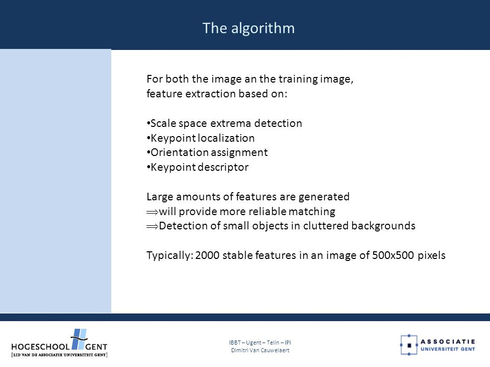 The algorithm For both the image an the training image, feature extraction based on: Scale space extrema detection Keypoint localization Orientation assignment Keypoint descriptor Large amounts of features are generated  will provide more reliable matching  Detection of small objects in cluttered backgrounds Typically: 2000 stable features in an image of 500x500 pixels IBBT – Ugent – Telin – IPI Dimitri Van Cauwelaert