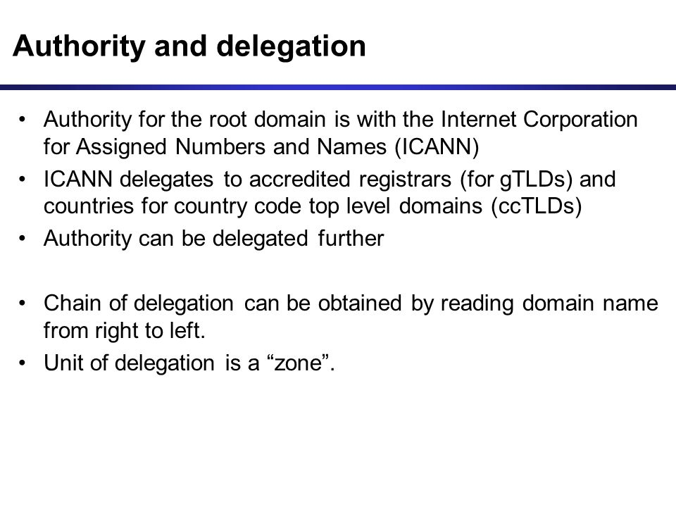 Authority and delegation Authority for the root domain is with the Internet Corporation for Assigned Numbers and Names (ICANN) ICANN delegates to accredited registrars (for gTLDs) and countries for country code top level domains (ccTLDs) Authority can be delegated further Chain of delegation can be obtained by reading domain name from right to left.