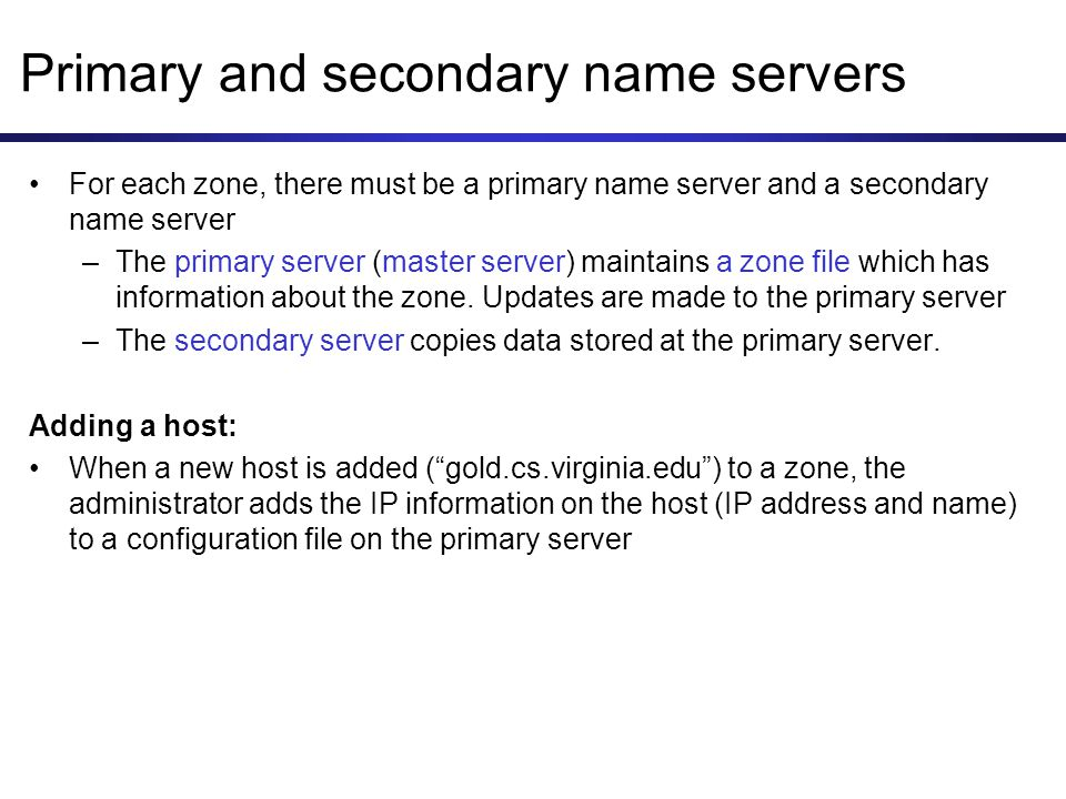 Primary and secondary name servers For each zone, there must be a primary name server and a secondary name server –The primary server (master server) maintains a zone file which has information about the zone.