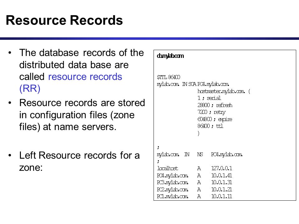 Resource Records The database records of the distributed data base are called resource records (RR) Resource records are stored in configuration files (zone files) at name servers.