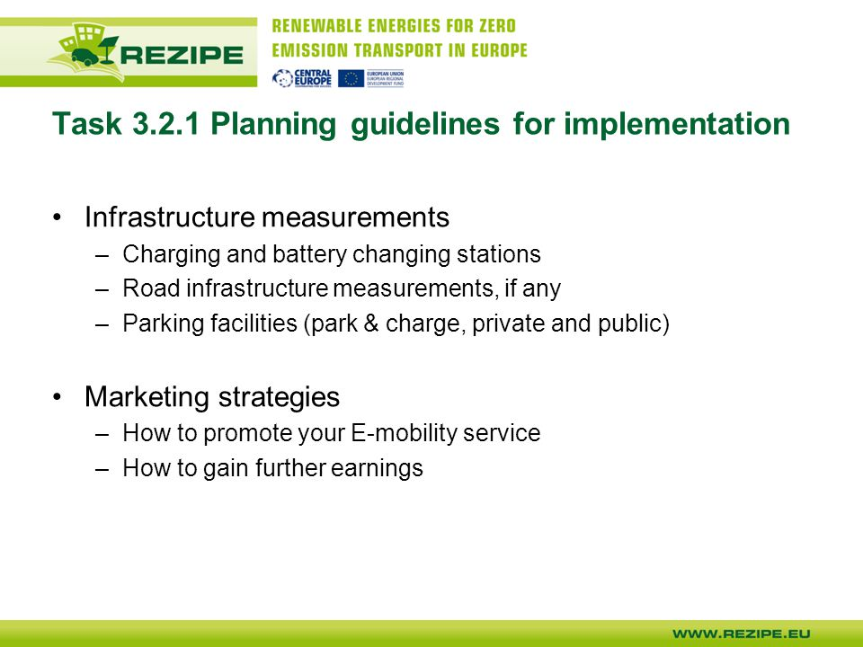 Task Planning guidelines for implementation Infrastructure measurements –Charging and battery changing stations –Road infrastructure measurements, if any –Parking facilities (park & charge, private and public) Marketing strategies –How to promote your E-mobility service –How to gain further earnings