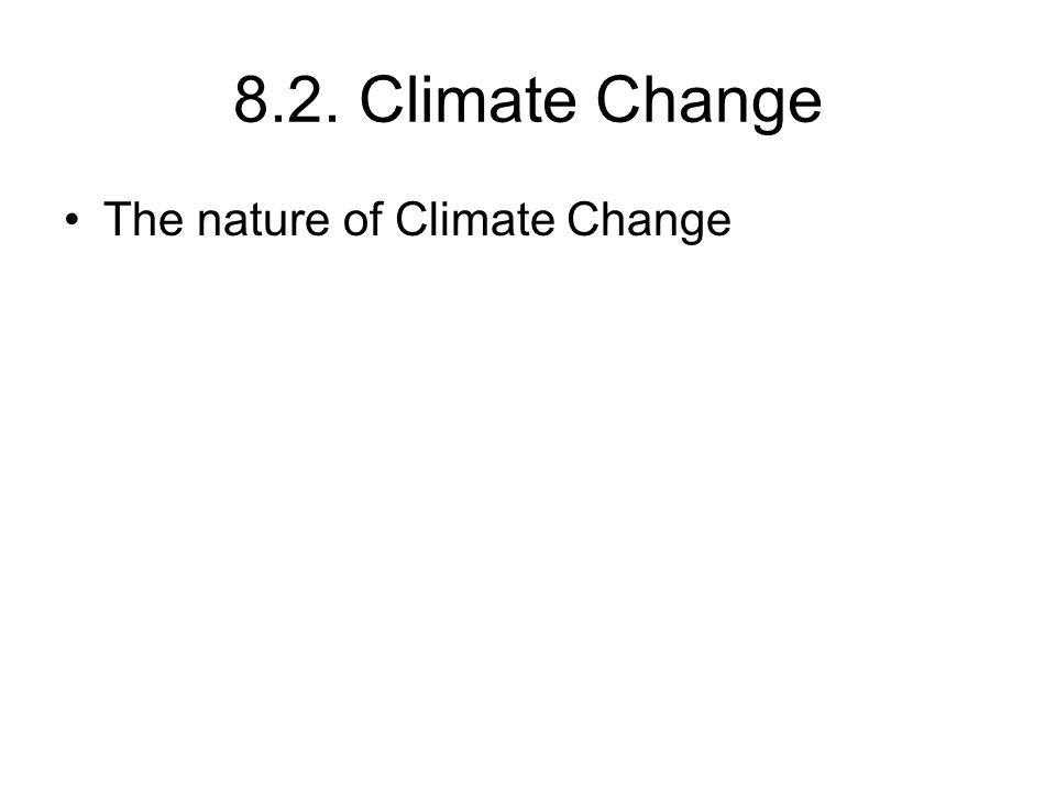 8.2. Climate Change The nature of Climate Change
