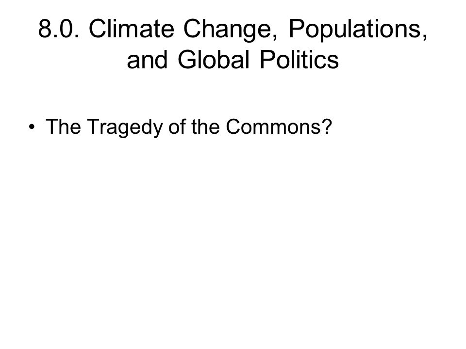 8.0. Climate Change, Populations, and Global Politics The Tragedy of the Commons