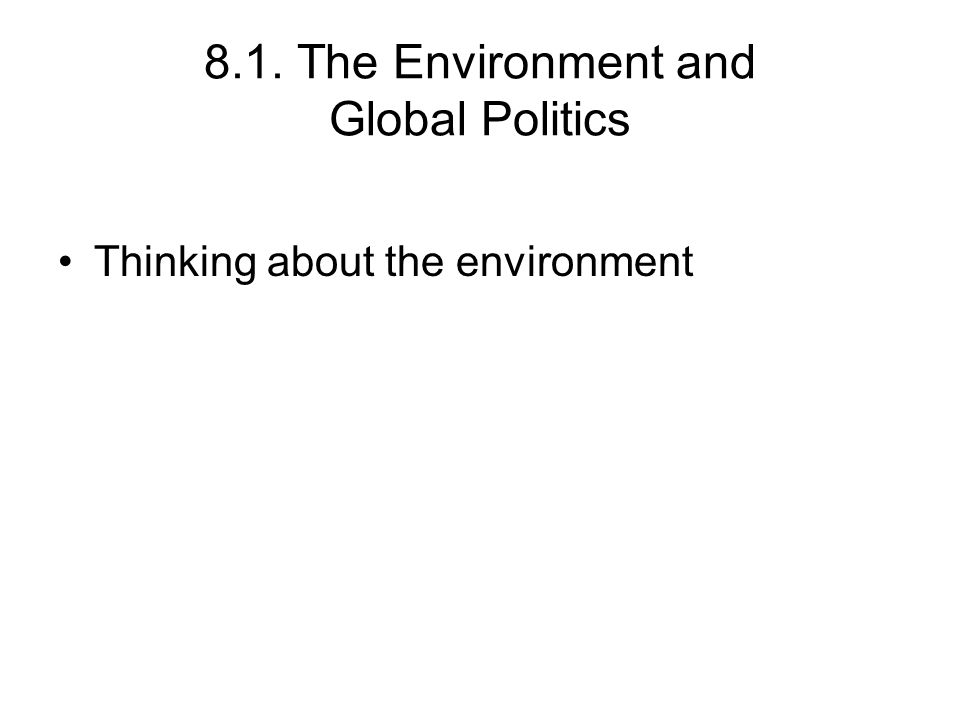 8.1. The Environment and Global Politics Thinking about the environment