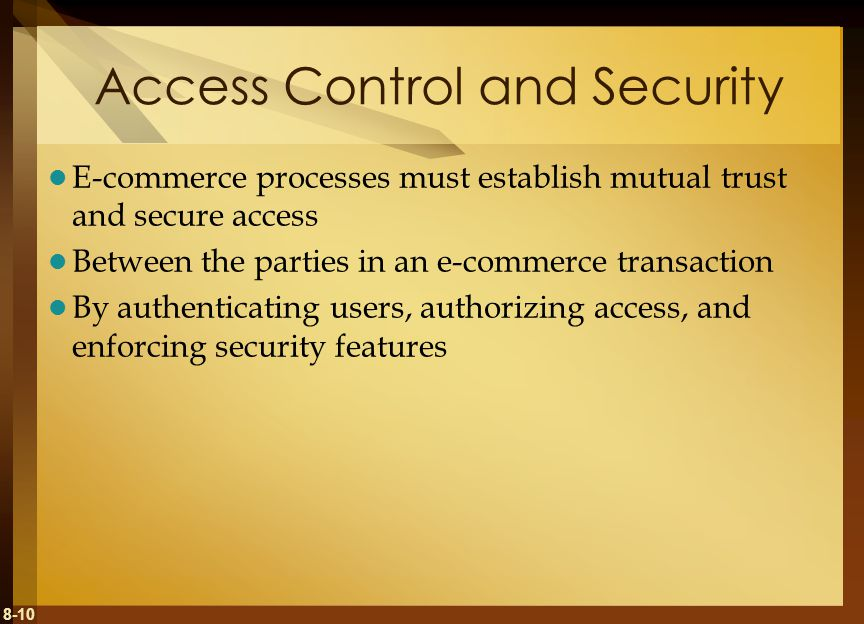 8-10 Access Control and Security E-commerce processes must establish mutual trust and secure access Between the parties in an e-commerce transaction By authenticating users, authorizing access, and enforcing security features