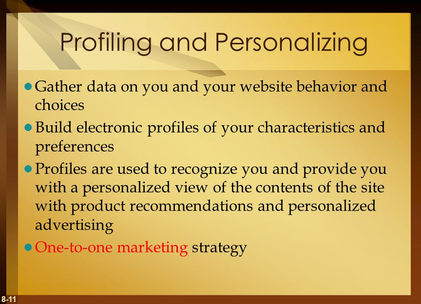 8-11 Profiling and Personalizing Gather data on you and your website behavior and choices Build electronic profiles of your characteristics and preferences Profiles are used to recognize you and provide you with a personalized view of the contents of the site with product recommendations and personalized advertising One-to-one marketing strategy