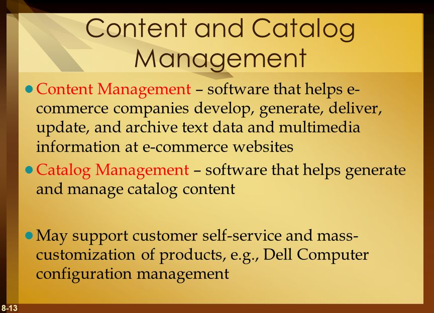 8-13 Content and Catalog Management Content Management – software that helps e- commerce companies develop, generate, deliver, update, and archive text data and multimedia information at e-commerce websites Catalog Management – software that helps generate and manage catalog content May support customer self-service and mass- customization of products, e.g., Dell Computer configuration management