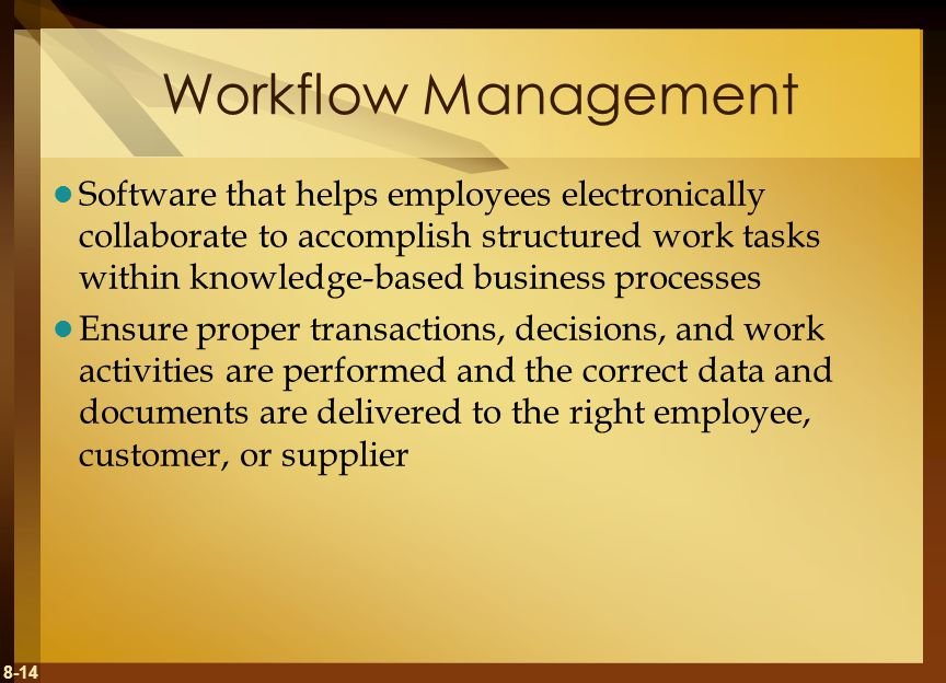 8-14 Workflow Management Software that helps employees electronically collaborate to accomplish structured work tasks within knowledge-based business processes Ensure proper transactions, decisions, and work activities are performed and the correct data and documents are delivered to the right employee, customer, or supplier