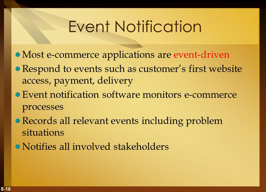 8-16 Event Notification Most e-commerce applications are event-driven Respond to events such as customer's first website access, payment, delivery Event notification software monitors e-commerce processes Records all relevant events including problem situations Notifies all involved stakeholders