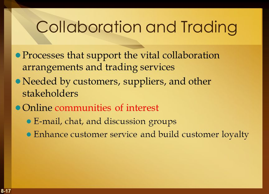 8-17 Collaboration and Trading Processes that support the vital collaboration arrangements and trading services Needed by customers, suppliers, and other stakeholders Online communities of interest E-mail, chat, and discussion groups Enhance customer service and build customer loyalty