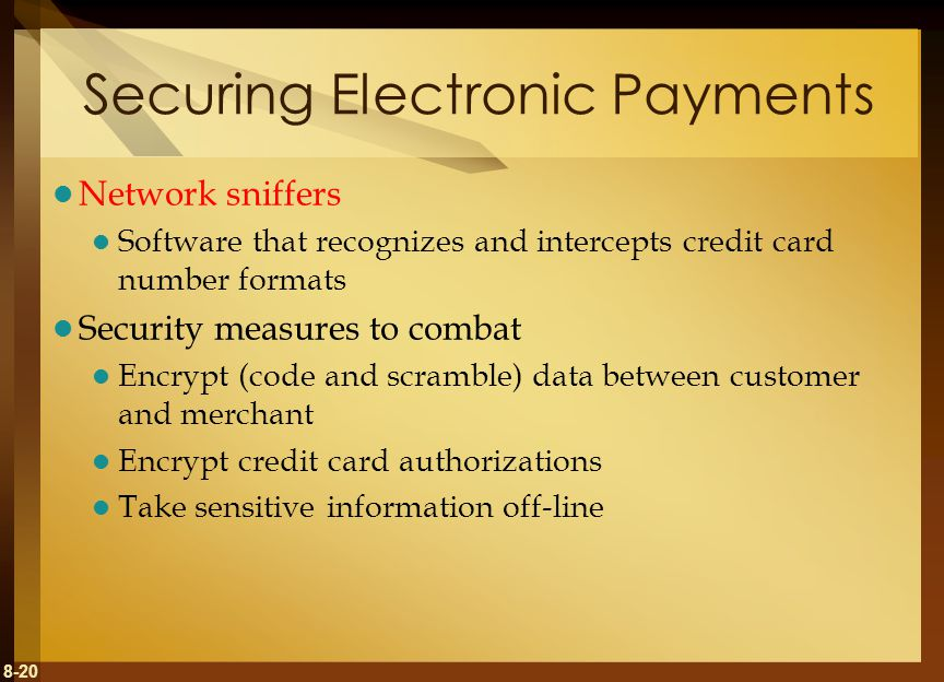 8-20 Securing Electronic Payments Network sniffers Software that recognizes and intercepts credit card number formats Security measures to combat Encrypt (code and scramble) data between customer and merchant Encrypt credit card authorizations Take sensitive information off-line