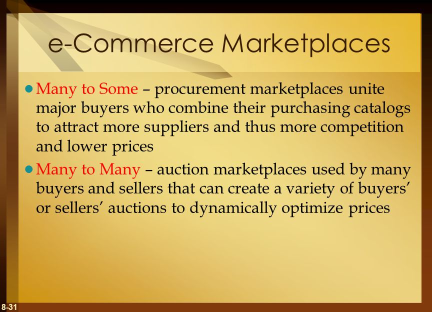 8-31 e-Commerce Marketplaces Many to Some – procurement marketplaces unite major buyers who combine their purchasing catalogs to attract more suppliers and thus more competition and lower prices Many to Many – auction marketplaces used by many buyers and sellers that can create a variety of buyers' or sellers' auctions to dynamically optimize prices