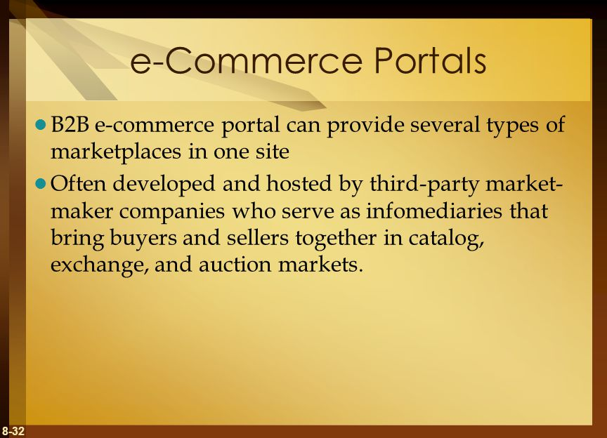 8-32 e-Commerce Portals B2B e-commerce portal can provide several types of marketplaces in one site Often developed and hosted by third-party market- maker companies who serve as infomediaries that bring buyers and sellers together in catalog, exchange, and auction markets.