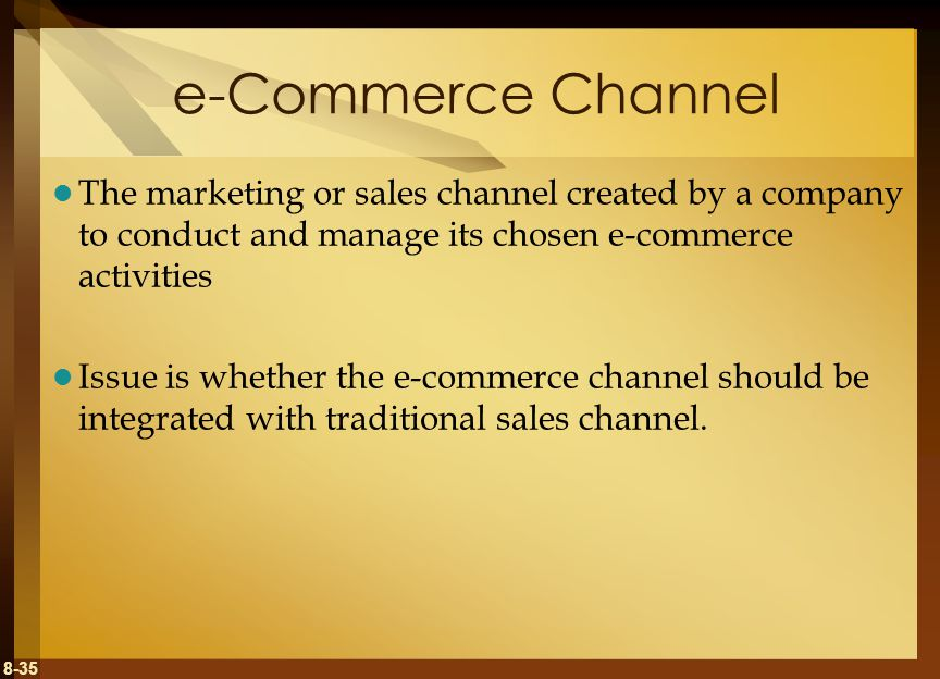 8-35 e-Commerce Channel The marketing or sales channel created by a company to conduct and manage its chosen e-commerce activities Issue is whether the e-commerce channel should be integrated with traditional sales channel.