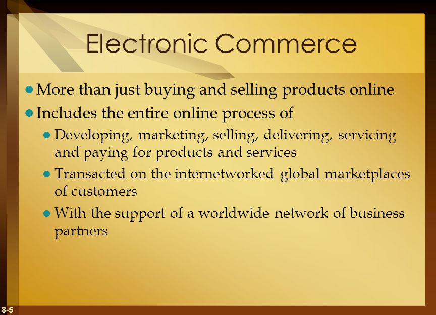 8-5 Electronic Commerce More than just buying and selling products online Includes the entire online process of Developing, marketing, selling, delivering, servicing and paying for products and services Transacted on the internetworked global marketplaces of customers With the support of a worldwide network of business partners
