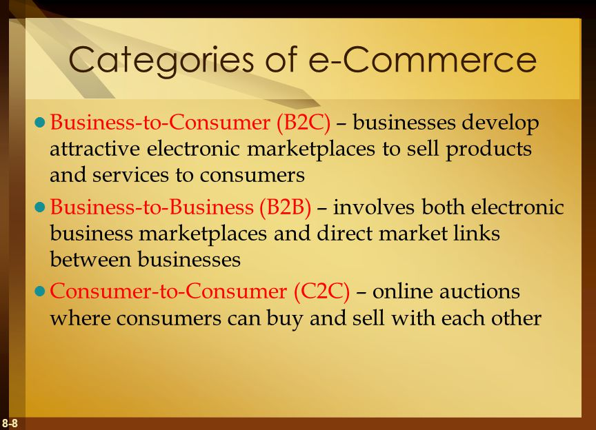 8-8 Categories of e-Commerce Business-to-Consumer (B2C) – businesses develop attractive electronic marketplaces to sell products and services to consumers Business-to-Business (B2B) – involves both electronic business marketplaces and direct market links between businesses Consumer-to-Consumer (C2C) – online auctions where consumers can buy and sell with each other