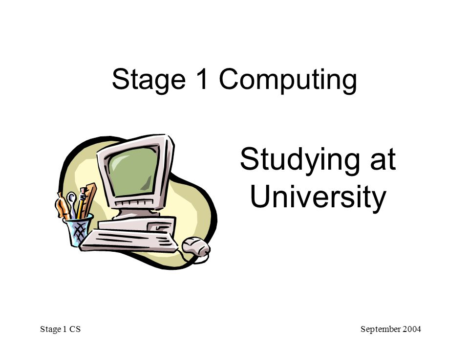 September 2004 Stage 1 CS Stage 1 Computing Studying at University