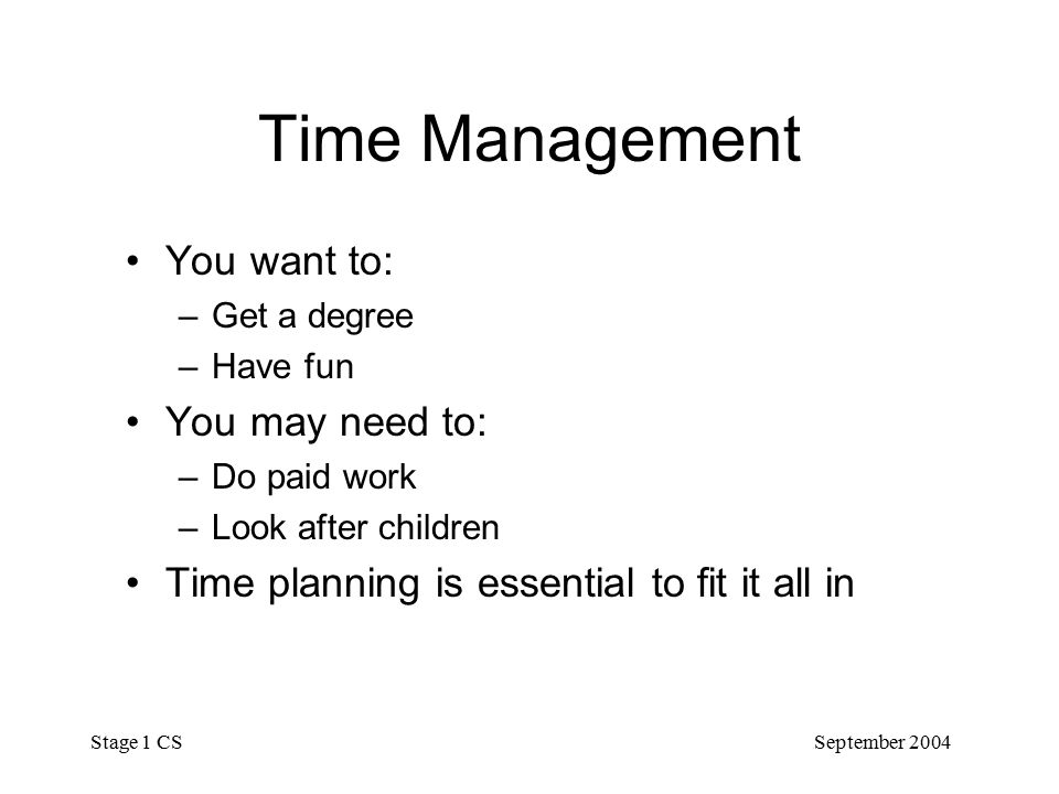 September 2004 Stage 1 CS Time Management You want to: –Get a degree –Have fun You may need to: –Do paid work –Look after children Time planning is essential to fit it all in