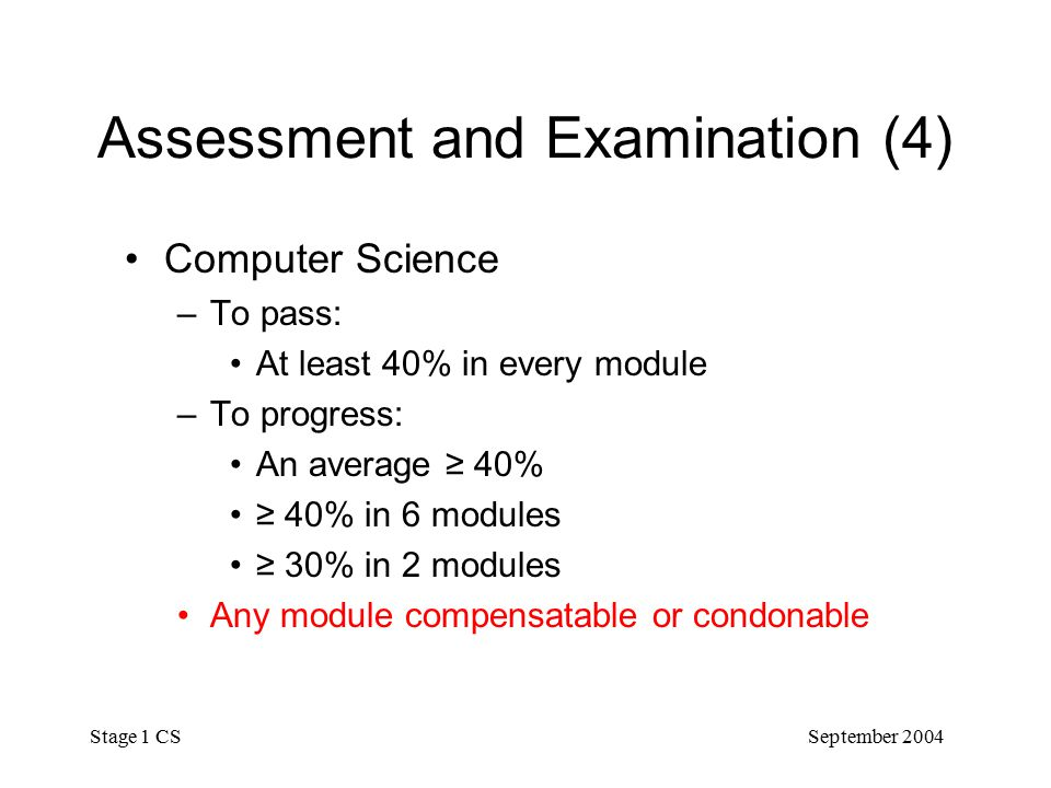 September 2004 Stage 1 CS Assessment and Examination (4) Computer Science –To pass: At least 40% in every module –To progress: An average ≥ 40% ≥ 40% in 6 modules ≥ 30% in 2 modules Any module compensatable or condonable