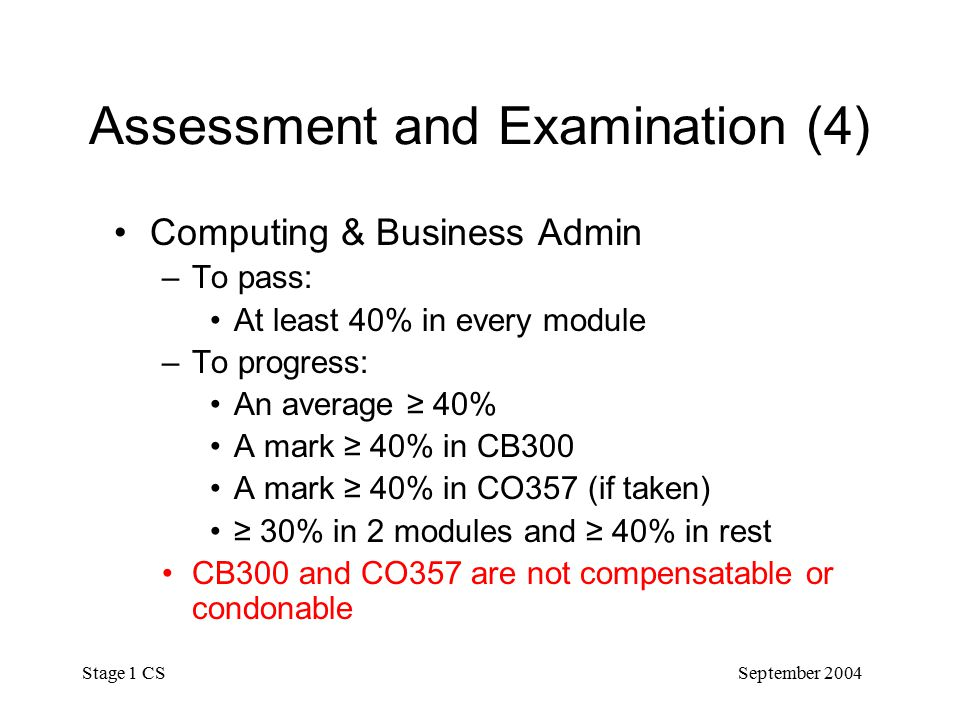 September 2004 Stage 1 CS Assessment and Examination (4) Computing & Business Admin –To pass: At least 40% in every module –To progress: An average ≥ 40% A mark ≥ 40% in CB300 A mark ≥ 40% in CO357 (if taken) ≥ 30% in 2 modules and ≥ 40% in rest CB300 and CO357 are not compensatable or condonable