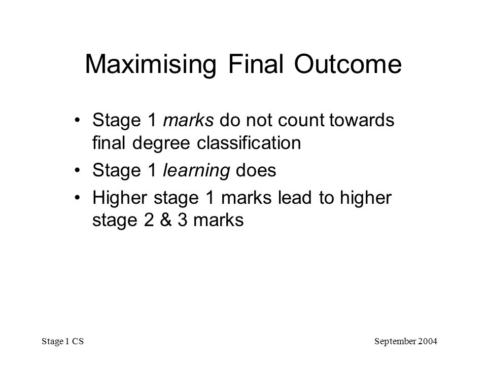 September 2004 Stage 1 CS Maximising Final Outcome Stage 1 marks do not count towards final degree classification Stage 1 learning does Higher stage 1 marks lead to higher stage 2 & 3 marks