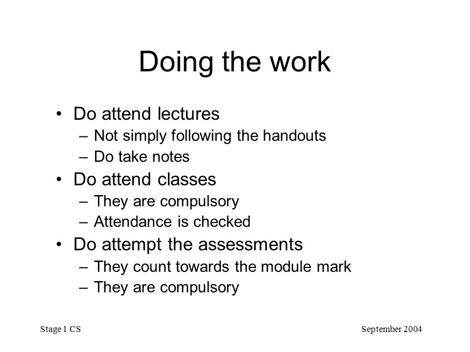 September 2004 Stage 1 CS Doing the work Do attend lectures –Not simply following the handouts –Do take notes Do attend classes –They are compulsory –Attendance is checked Do attempt the assessments –They count towards the module mark –They are compulsory