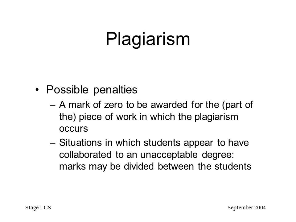 September 2004 Stage 1 CS Plagiarism Possible penalties – A mark of zero to be awarded for the (part of the) piece of work in which the plagiarism occurs – Situations in which students appear to have collaborated to an unacceptable degree: marks may be divided between the students