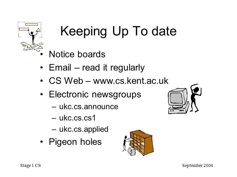 September 2004 Stage 1 CS Keeping Up To date Notice boards  – read it regularly CS Web –   Electronic newsgroups –ukc.cs.announce –ukc.cs.cs1 –ukc.cs.applied Pigeon holes