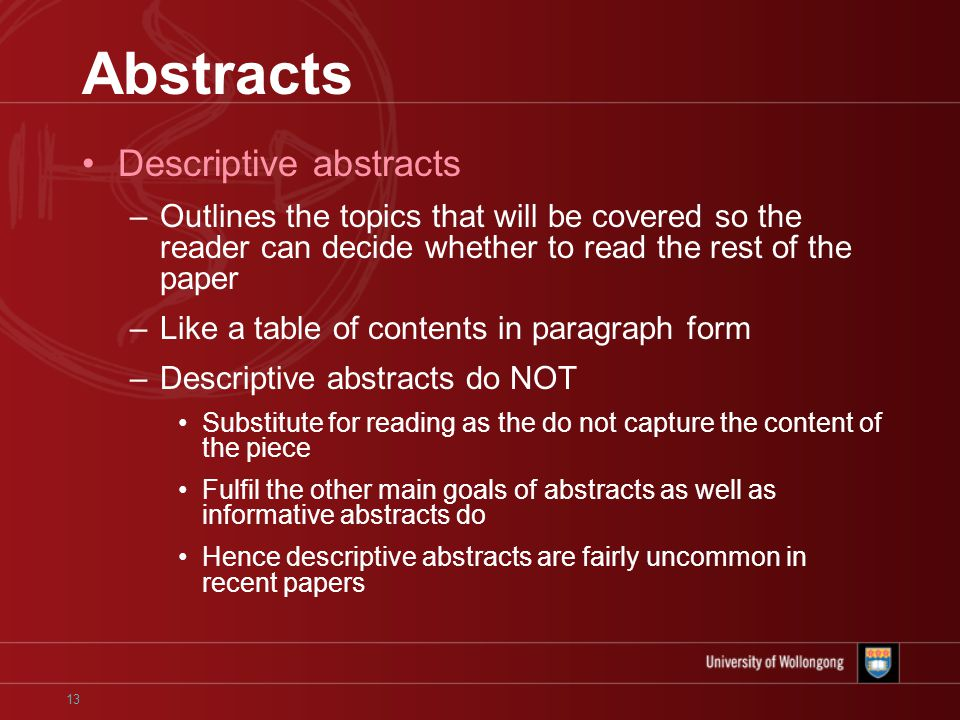 13 Abstracts Descriptive abstracts –Outlines the topics that will be covered so the reader can decide whether to read the rest of the paper –Like a table of contents in paragraph form –Descriptive abstracts do NOT Substitute for reading as the do not capture the content of the piece Fulfil the other main goals of abstracts as well as informative abstracts do Hence descriptive abstracts are fairly uncommon in recent papers