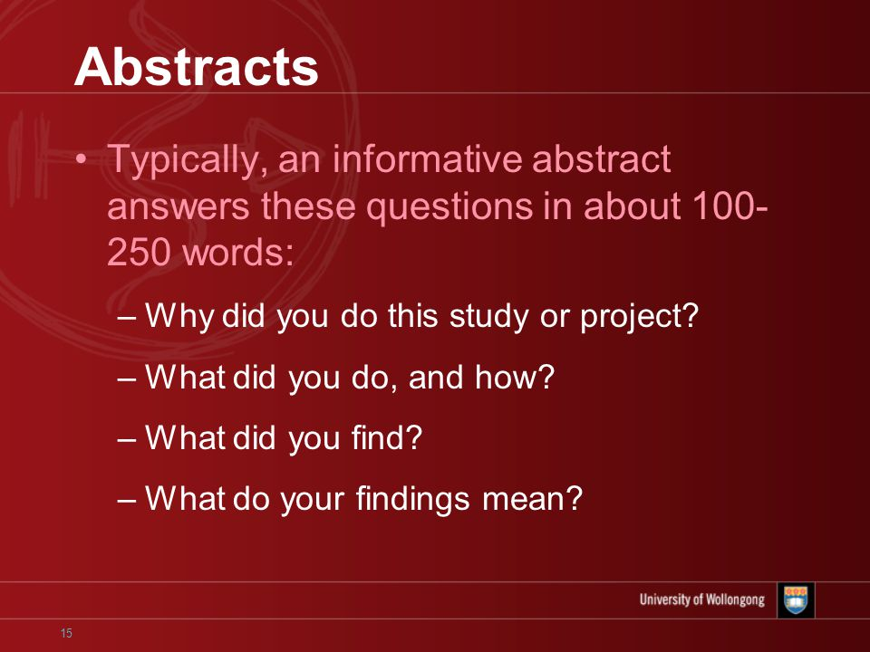 15 Abstracts Typically, an informative abstract answers these questions in about words: –Why did you do this study or project.