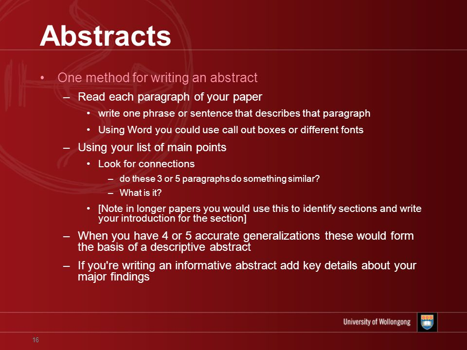 16 Abstracts One method for writing an abstract –Read each paragraph of your paper write one phrase or sentence that describes that paragraph Using Word you could use call out boxes or different fonts –Using your list of main points Look for connections –do these 3 or 5 paragraphs do something similar.