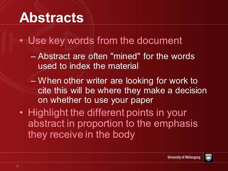 18 Abstracts Use key words from the document –Abstract are often mined for the words used to index the material –When other writer are looking for work to cite this will be where they make a decision on whether to use your paper Highlight the different points in your abstract in proportion to the emphasis they receive in the body