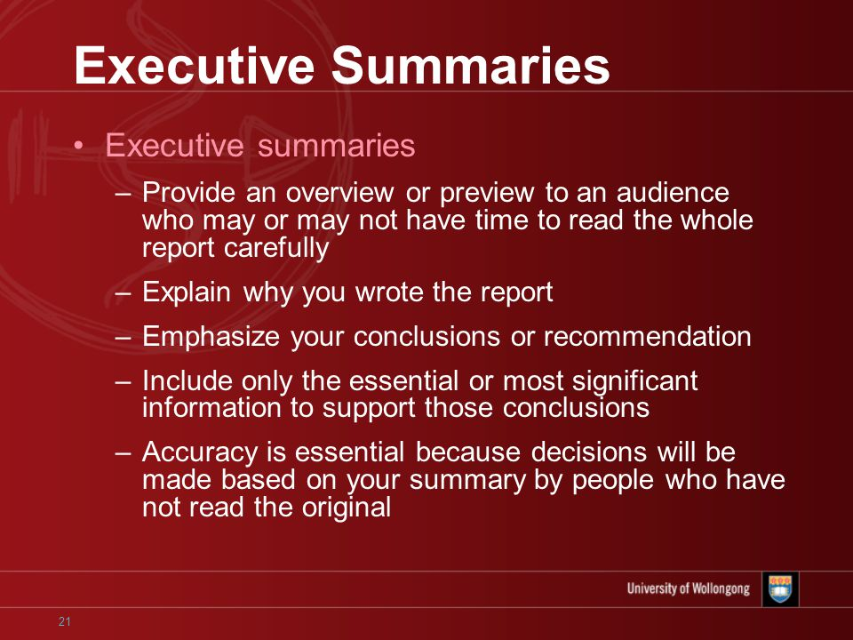 21 Executive Summaries Executive summaries –Provide an overview or preview to an audience who may or may not have time to read the whole report carefully –Explain why you wrote the report –Emphasize your conclusions or recommendation –Include only the essential or most significant information to support those conclusions –Accuracy is essential because decisions will be made based on your summary by people who have not read the original